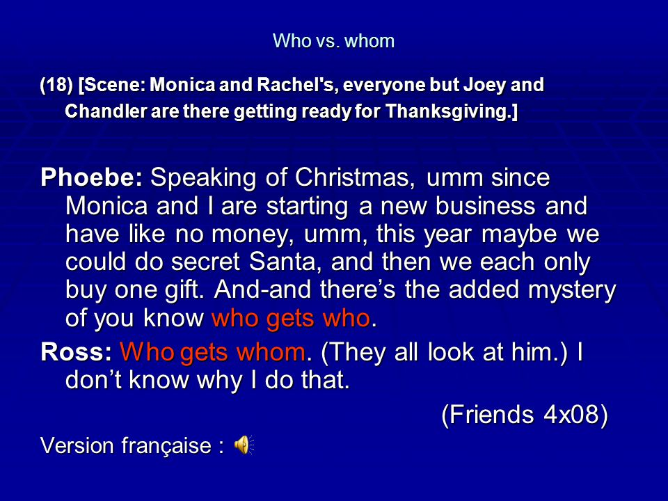 Who vs. whom (18) [Scene: Monica and Rachel s, everyone but Joey and Chandler are there getting ready for Thanksgiving.]